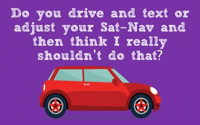 Do you drive and text or adjust your Sat-Nav and then think I really shouldn't do that?